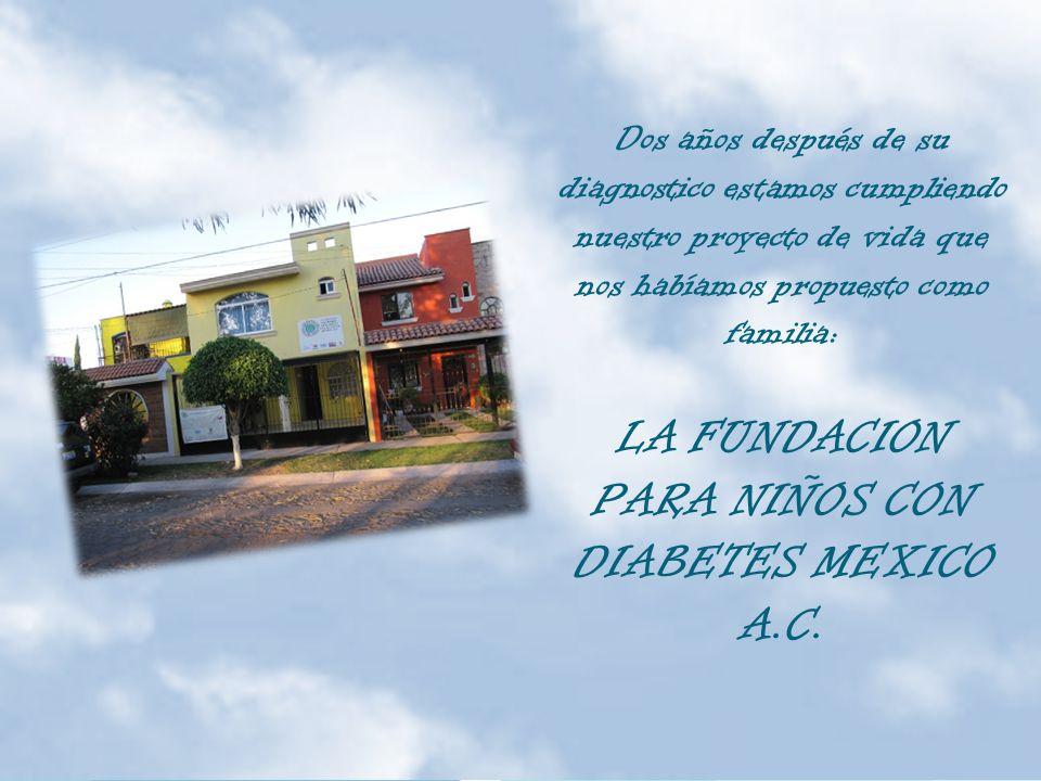 Dos años después de su diagnostico estamos cumpliendo nuestro proyecto de vida que nos habíamos propuesto como familia: LA FUNDACION PARA NIÑOS CON DIABETES MEXICO A.C.