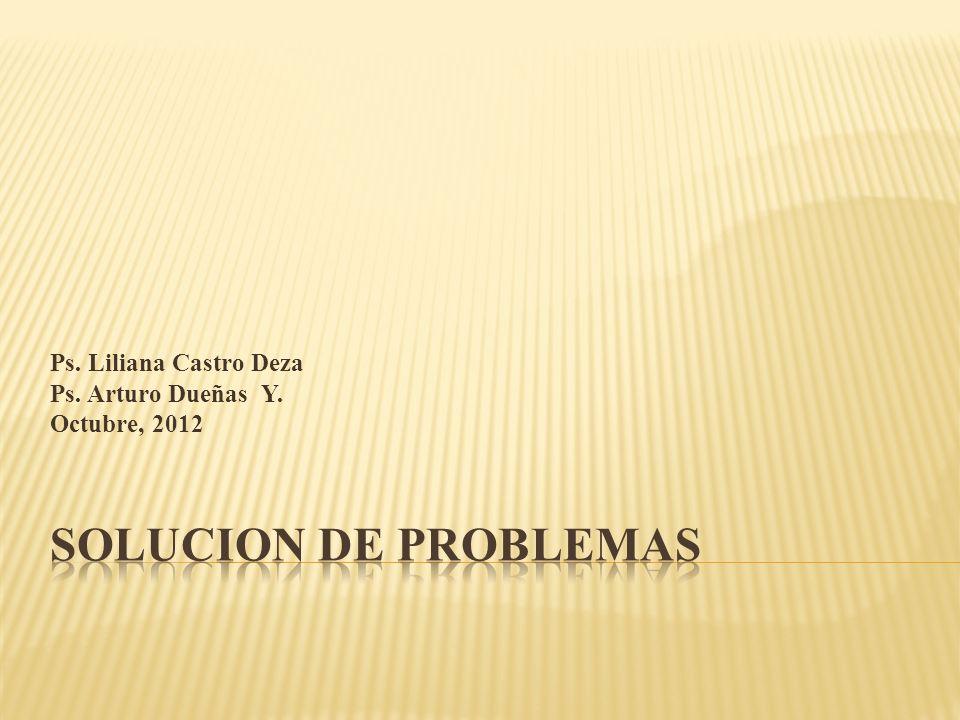 SOLUCION DE PROBLEMAS Ps. Liliana Castro Deza Ps. Arturo Dueñas Y.