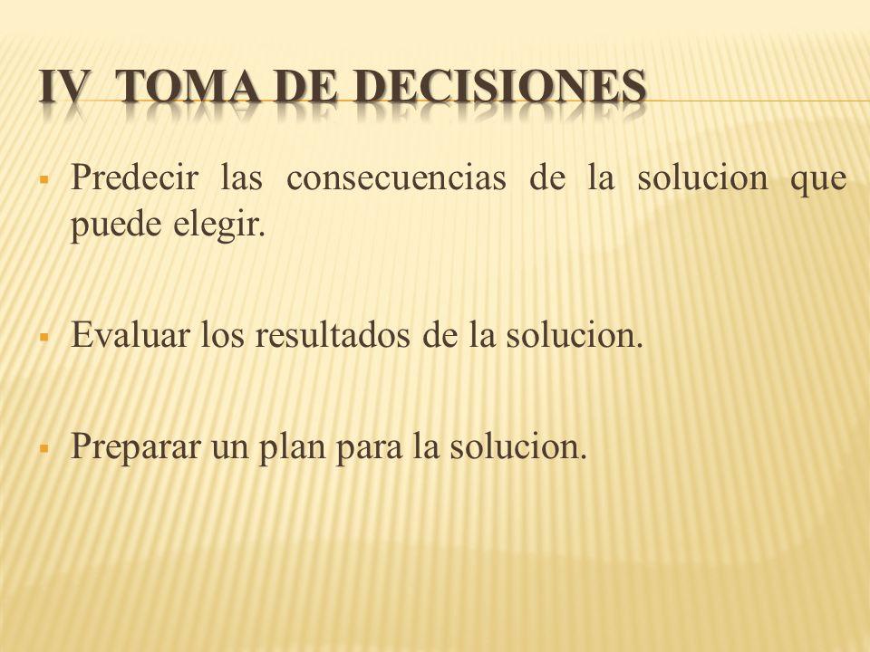 IV TOMA dE DECISIONES Predecir las consecuencias de la solucion que puede elegir. Evaluar los resultados de la solucion.