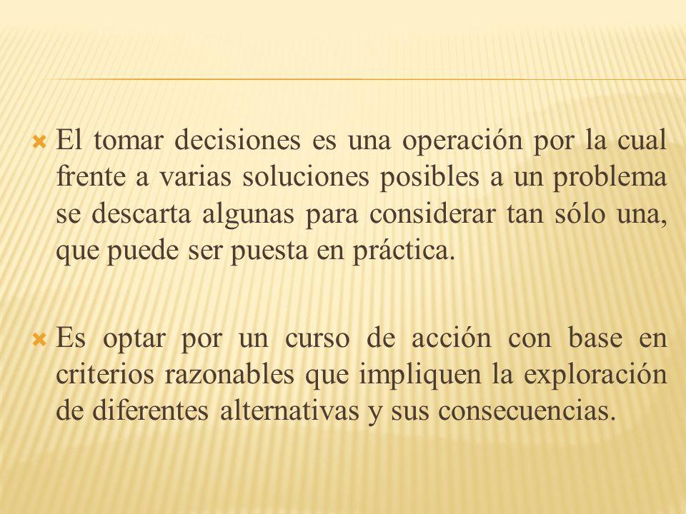 El tomar decisiones es una operación por la cual frente a varias soluciones posibles a un problema se descarta algunas para considerar tan sólo una, que puede ser puesta en práctica.
