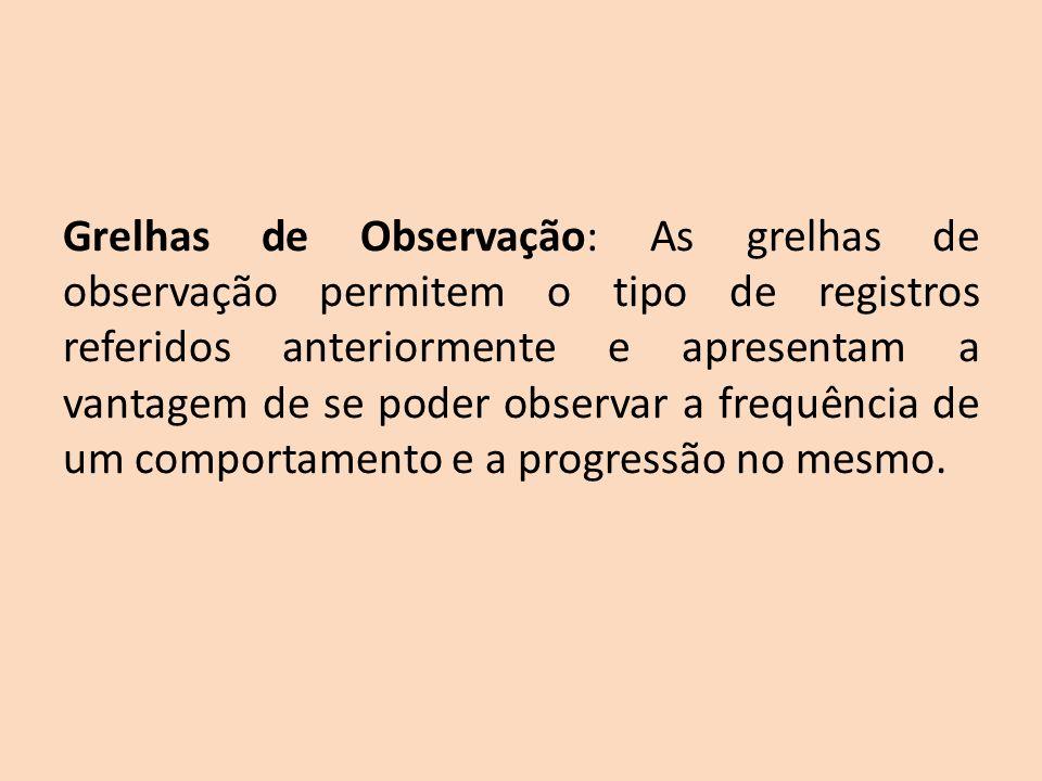 Grelhas de Observação: As grelhas de observação permitem o tipo de registros referidos anteriormente e apresentam a vantagem de se poder observar a frequência de um comportamento e a progressão no mesmo.