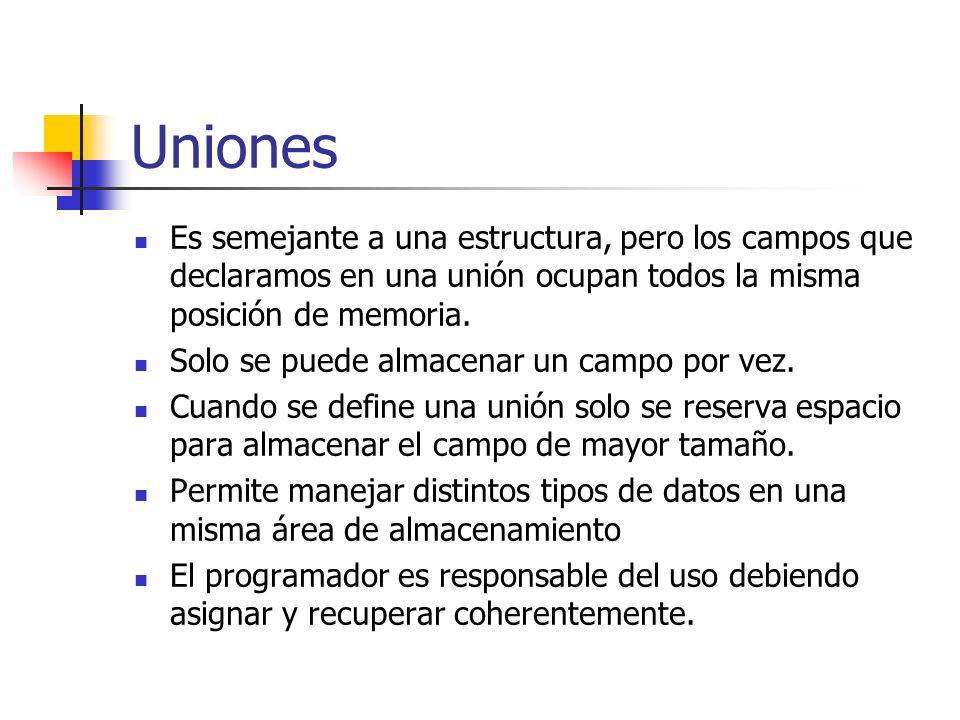 Uniones Es semejante a una estructura, pero los campos que declaramos en una unión ocupan todos la misma posición de memoria.