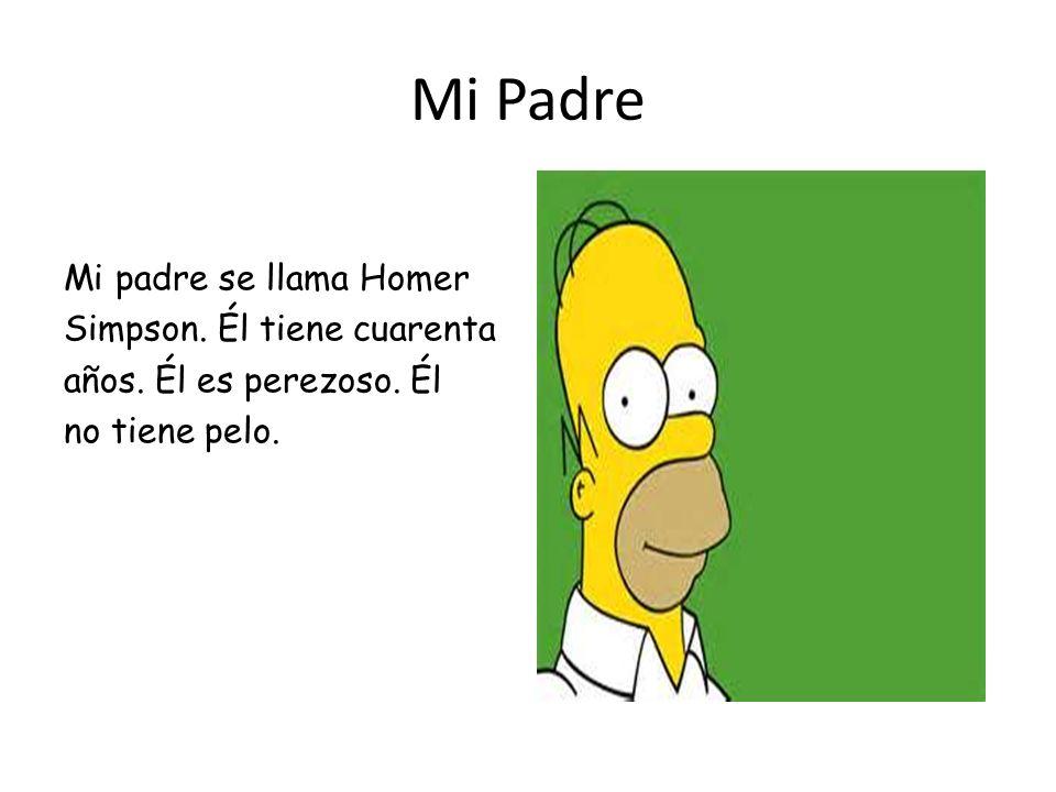 Mi Padre Mi padre se llama Homer Simpson. Él tiene cuarenta años. Él es perezoso. Él no tiene pelo.