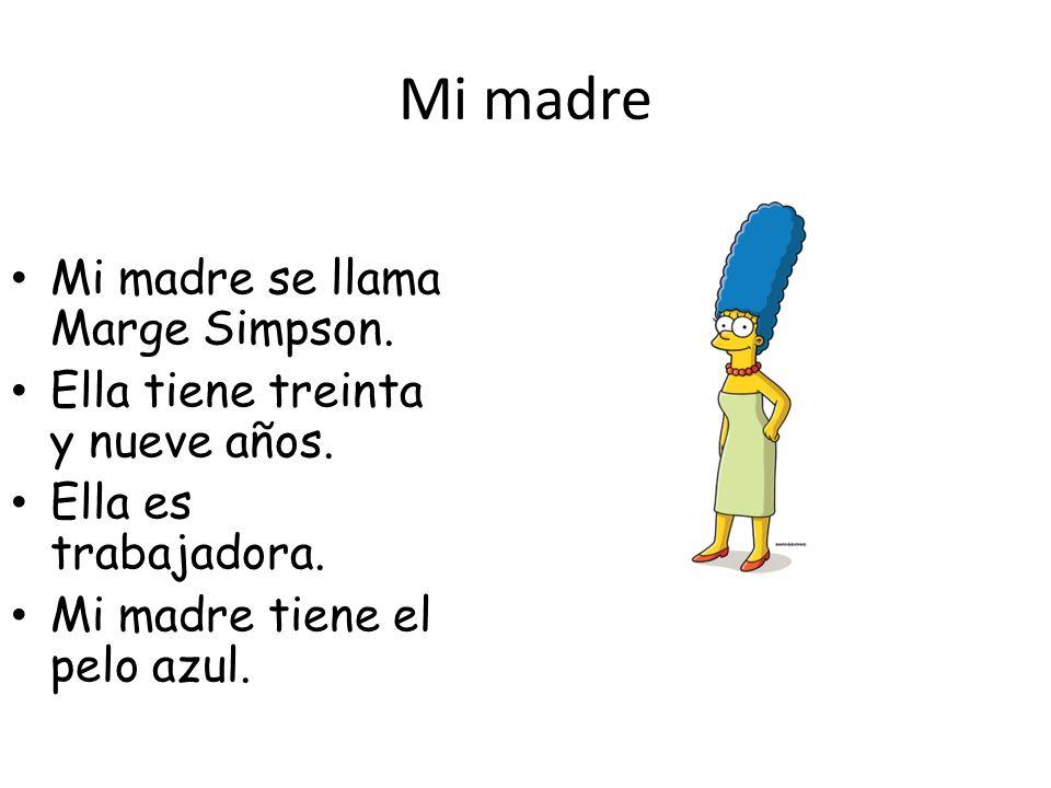 Mi madre Mi madre se llama Marge Simpson.