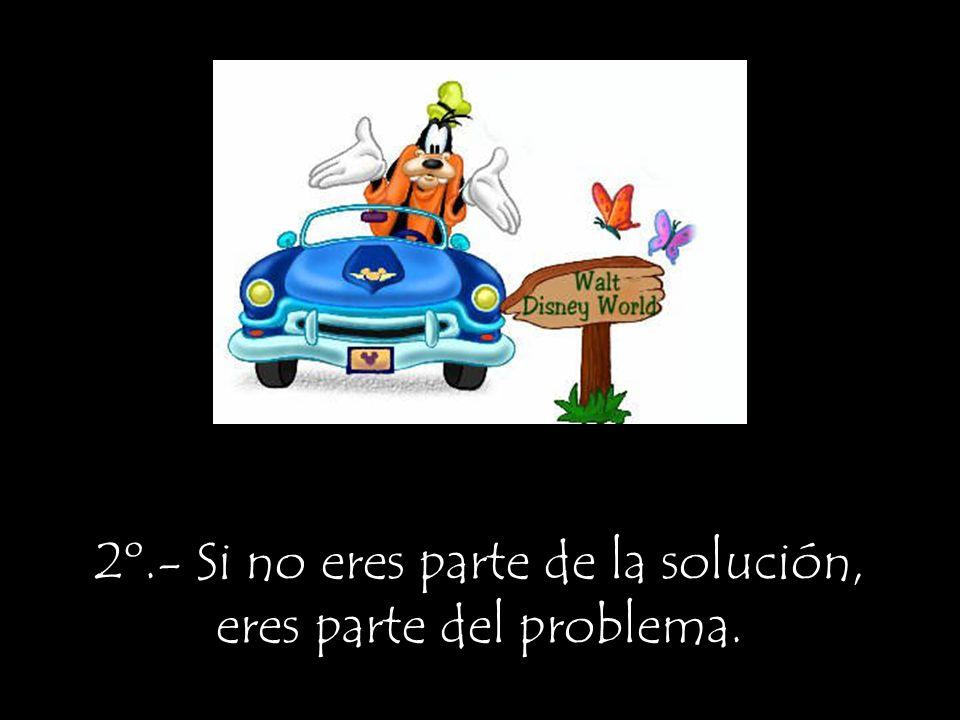 2º.- Si no eres parte de la solución, eres parte del problema.