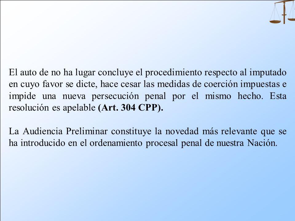 El auto de no ha lugar concluye el procedimiento respecto al imputado en cuyo favor se dicte, hace cesar las medidas de coerción impuestas e impide una nueva persecución penal por el mismo hecho. Esta resolución es apelable (Art. 304 CPP).