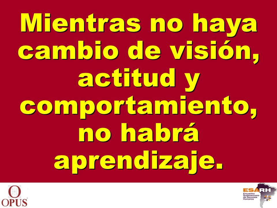 Mientras no haya cambio de visión, actitud y comportamiento, no habrá aprendizaje.