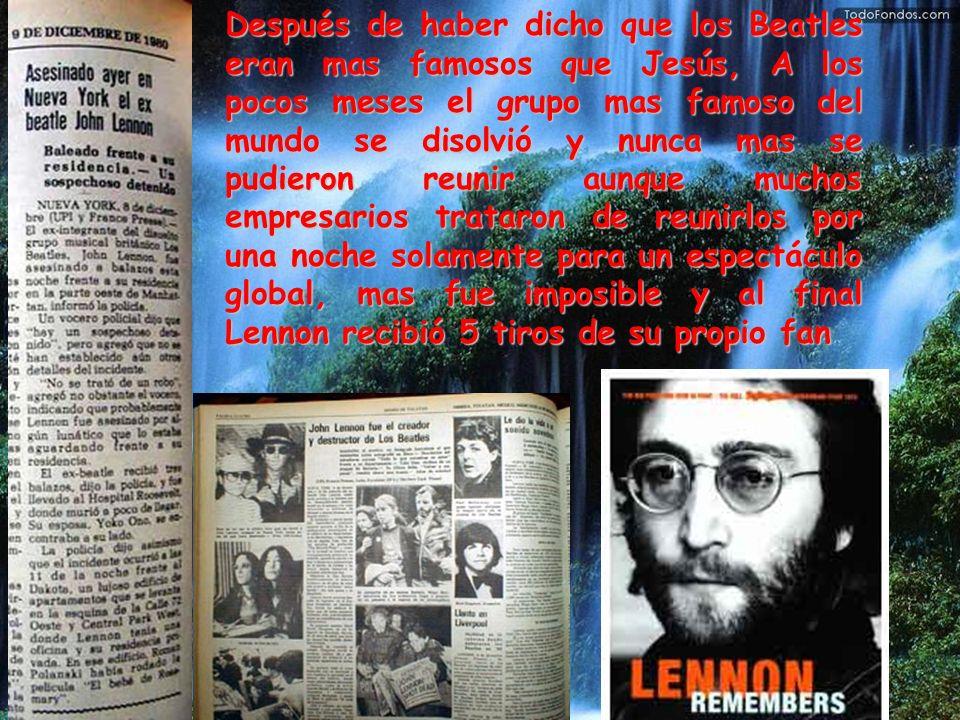 Después de haber dicho que los Beatles eran mas famosos que Jesús, A los pocos meses el grupo mas famoso del mundo se disolvió y nunca mas se pudieron reunir aunque muchos empresarios trataron de reunirlos por una noche solamente para un espectáculo global, mas fue imposible y al final Lennon recibió 5 tiros de su propio fan