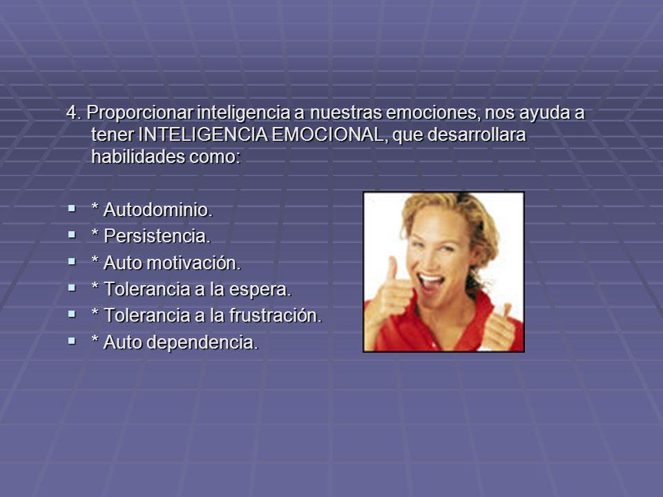 4. Proporcionar inteligencia a nuestras emociones, nos ayuda a tener INTELIGENCIA EMOCIONAL, que desarrollara habilidades como: