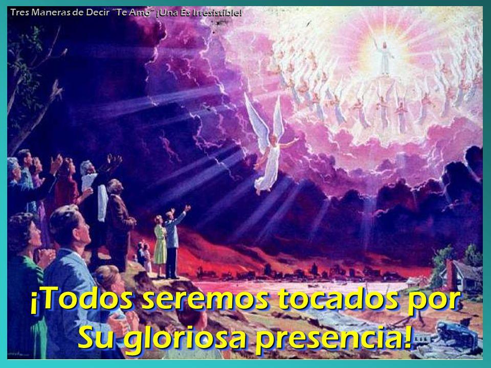 ¡Todos seremos tocados por Su gloriosa presencia!