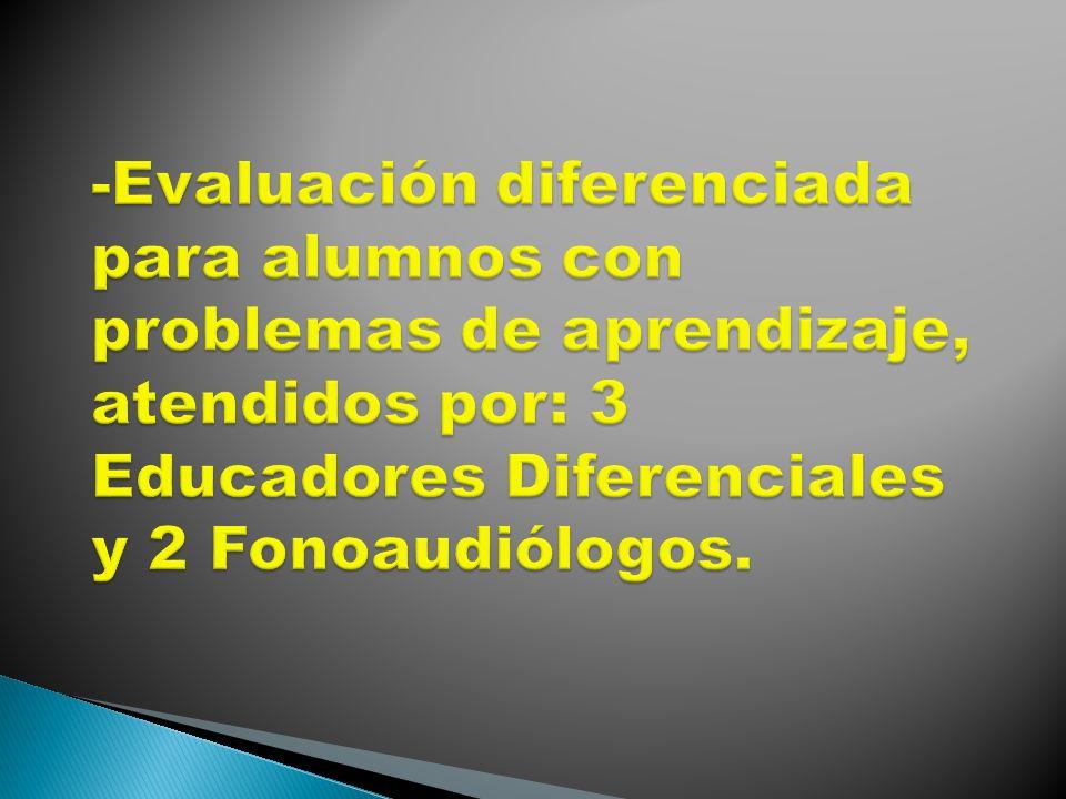 -Evaluación diferenciada para alumnos con problemas de aprendizaje, atendidos por: 3 Educadores Diferenciales y 2 Fonoaudiólogos.