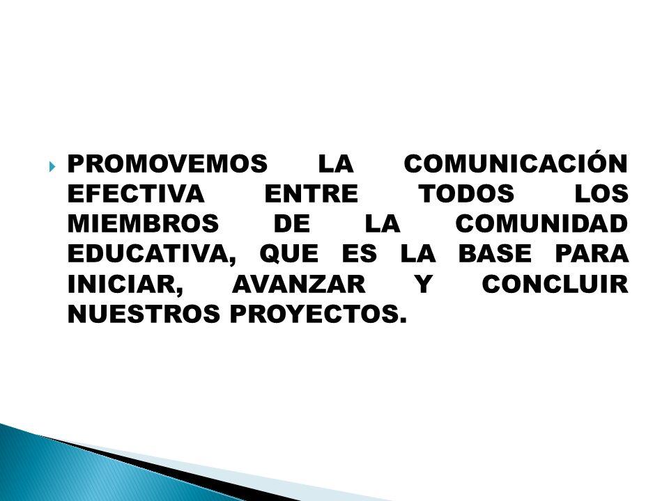 PROMOVEMOS LA COMUNICACIÓN EFECTIVA ENTRE TODOS LOS MIEMBROS DE LA COMUNIDAD EDUCATIVA, QUE ES LA BASE PARA INICIAR, AVANZAR Y CONCLUIR NUESTROS PROYECTOS.