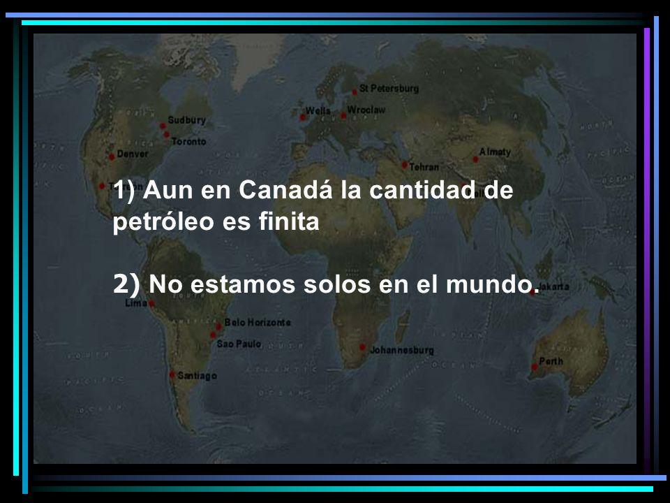 Aun en Canadá la cantidad de petróleo es finita 2) No estamos solos en el mundo.