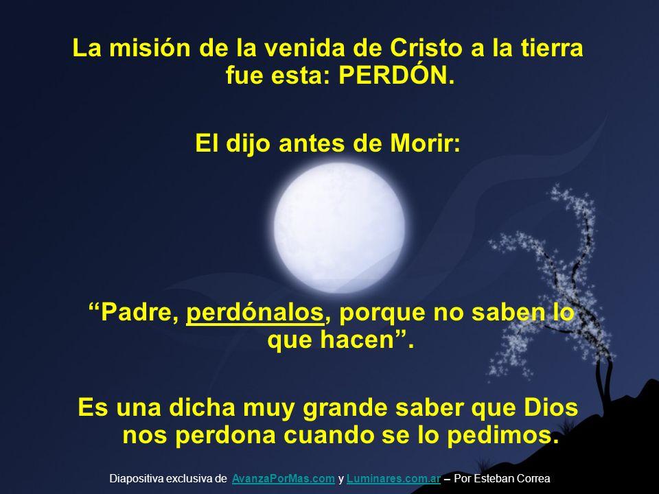 La misión de la venida de Cristo a la tierra fue esta: PERDÓN.