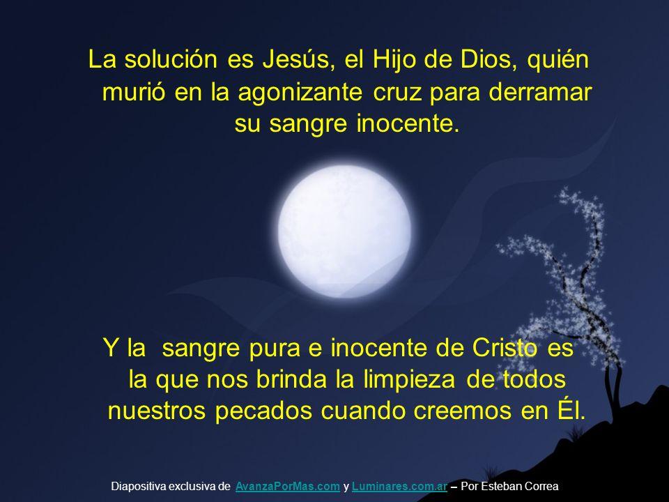 La solución es Jesús, el Hijo de Dios, quién murió en la agonizante cruz para derramar su sangre inocente.