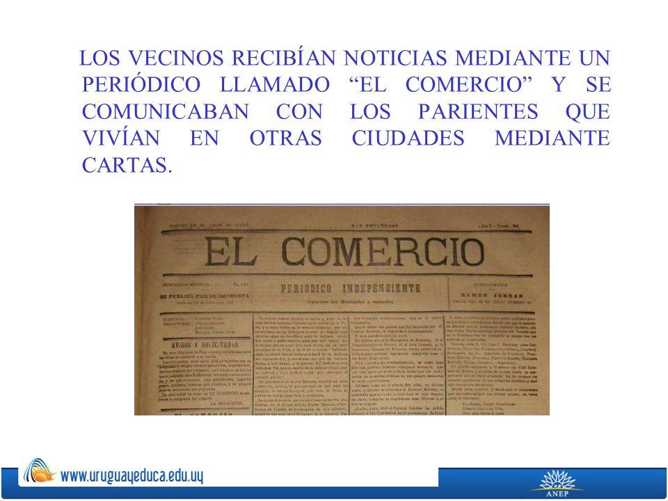 LOS VECINOS RECIBÍAN NOTICIAS MEDIANTE UN PERIÓDICO LLAMADO EL COMERCIO Y SE COMUNICABAN CON LOS PARIENTES QUE VIVÍAN EN OTRAS CIUDADES MEDIANTE CARTAS.