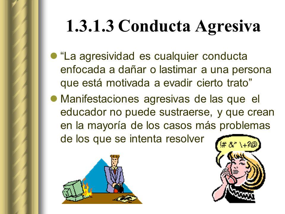 1.3.1.3 Conducta Agresiva La agresividad es cualquier conducta enfocada a dañar o lastimar a una persona que está motivada a evadir cierto trato