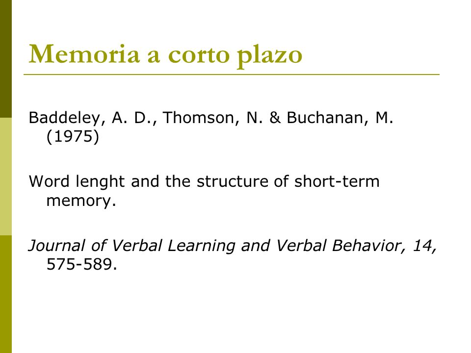 Memoria a corto plazo Baddeley, A. D., Thomson, N. & Buchanan, M. (1975) Word lenght and the structure of short-term memory.