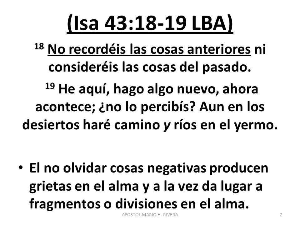 (Isa 43:18-19 LBA) 18 No recordéis las cosas anteriores ni consideréis las cosas del pasado.