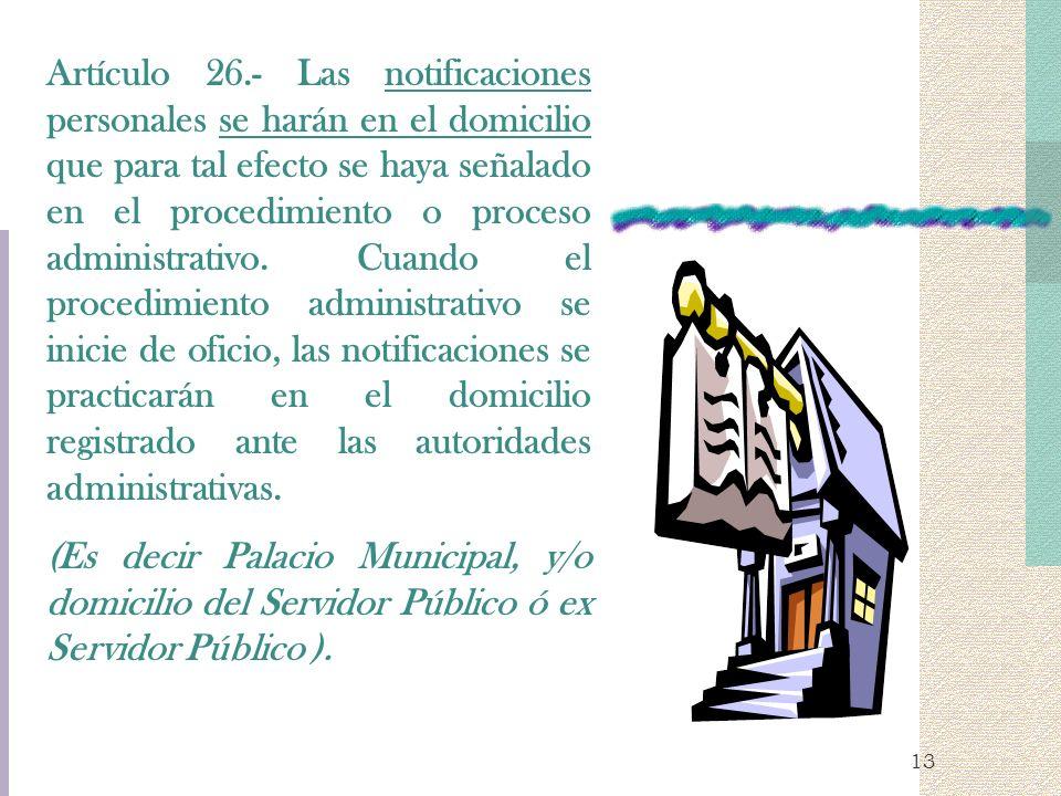 Artículo 26.- Las notificaciones personales se harán en el domicilio que para tal efecto se haya señalado en el procedimiento o proceso administrativo. Cuando el procedimiento administrativo se inicie de oficio, las notificaciones se practicarán en el domicilio registrado ante las autoridades administrativas.