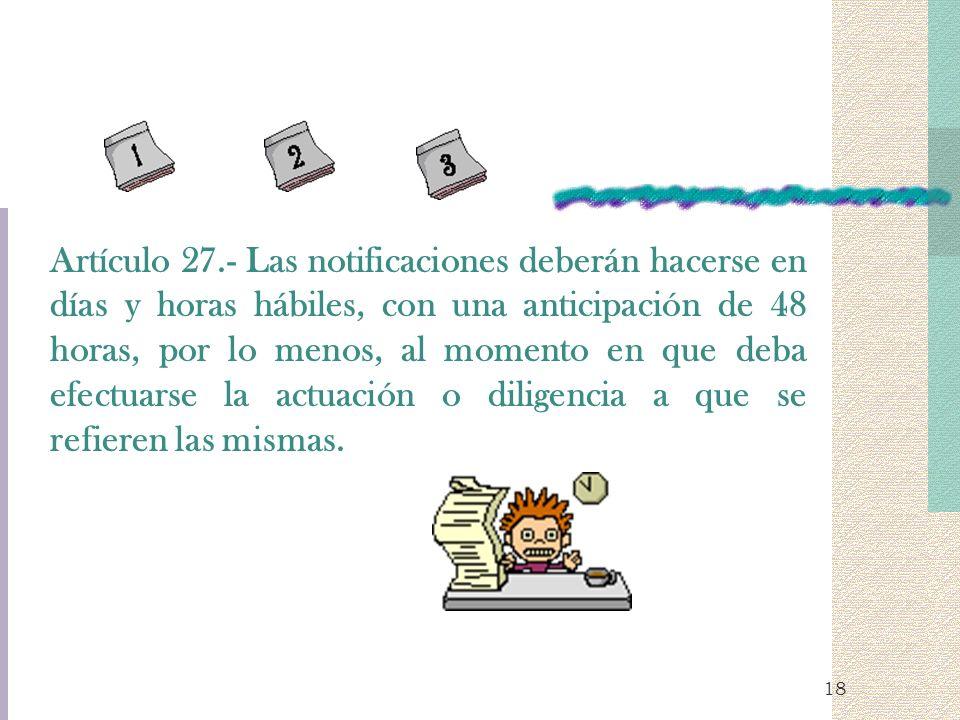 Artículo 27.- Las notificaciones deberán hacerse en días y horas hábiles, con una anticipación de 48 horas, por lo menos, al momento en que deba efectuarse la actuación o diligencia a que se refieren las mismas.