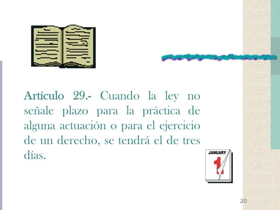 Artículo 29.- Cuando la ley no señale plazo para la práctica de alguna actuación o para el ejercicio de un derecho, se tendrá el de tres días.