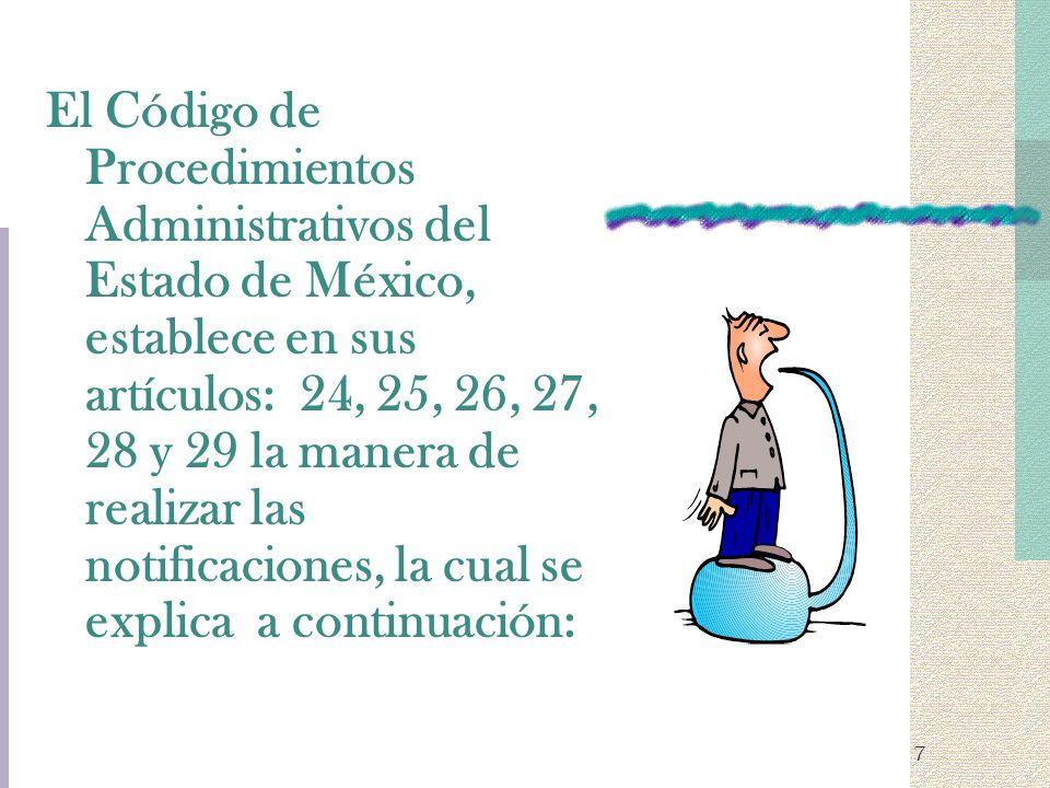 El Código de Procedimientos Administrativos del Estado de México, establece en sus artículos: 24, 25, 26, 27, 28 y 29 la manera de realizar las notificaciones, la cual se explica a continuación: