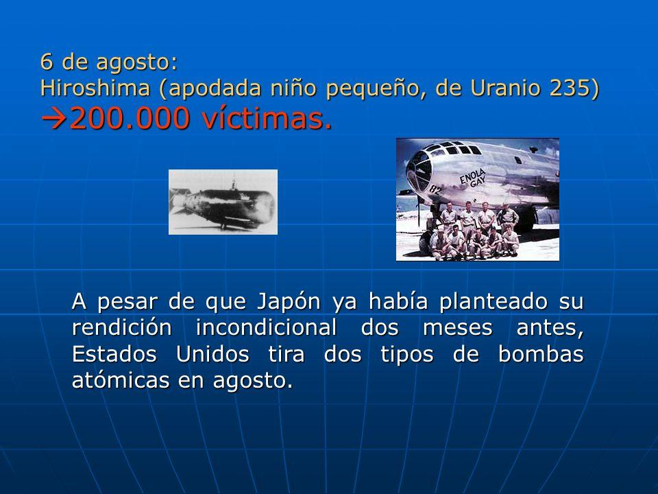 6 de agosto: Hiroshima (apodada niño pequeño, de Uranio 235) 200.000 víctimas.