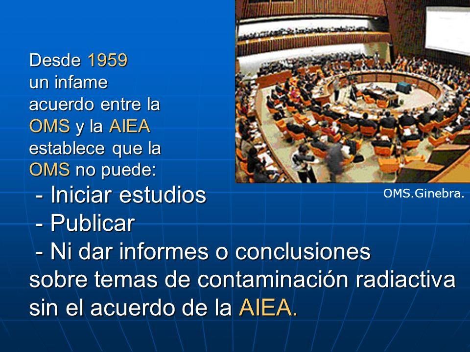 Desde 1959 un infame acuerdo entre la OMS y la AIEA establece que la OMS no puede: - Iniciar estudios - Publicar - Ni dar informes o conclusiones sobre temas de contaminación radiactiva sin el acuerdo de la AIEA.