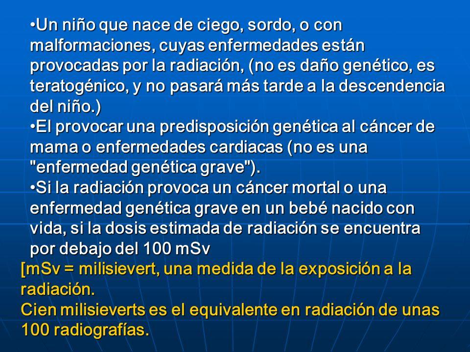 Un niño que nace de ciego, sordo, o con malformaciones, cuyas enfermedades están provocadas por la radiación, (no es daño genético, es teratogénico, y no pasará más tarde a la descendencia del niño.)