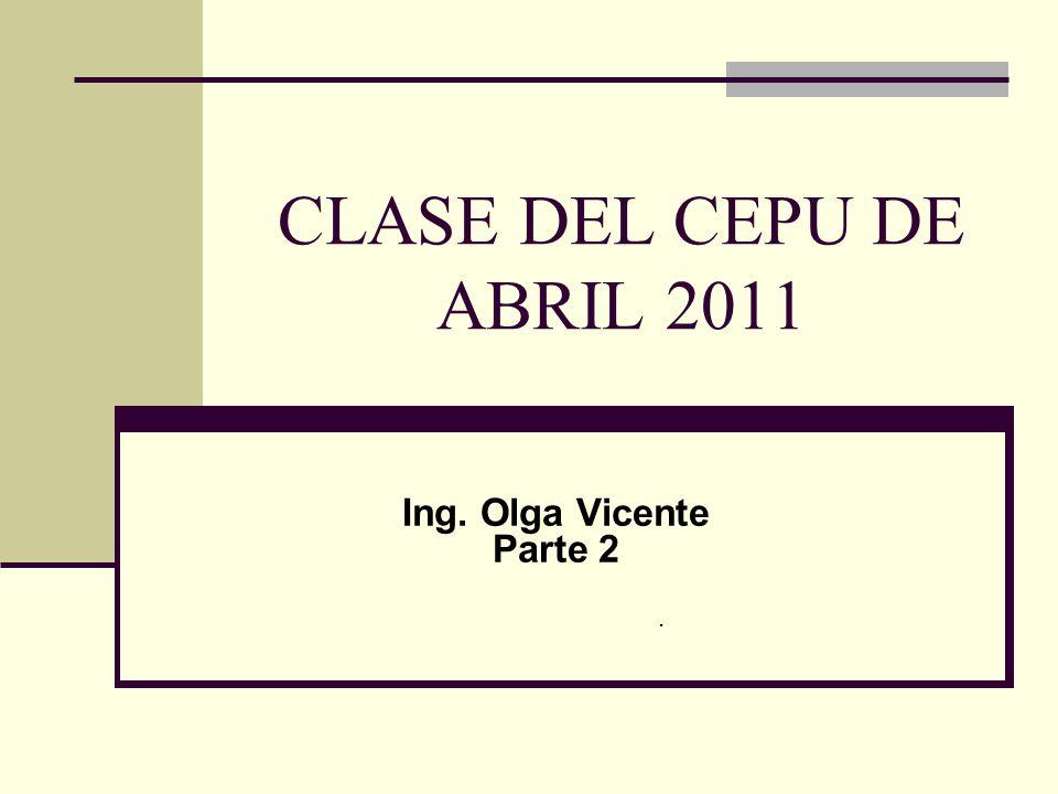 CLASE DEL CEPU DE ABRIL 2011 Ing. Olga Vicente Parte 2 .