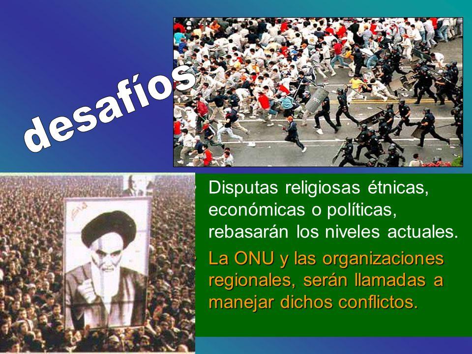 desafíos Disputas religiosas étnicas, económicas o políticas, rebasarán los niveles actuales.