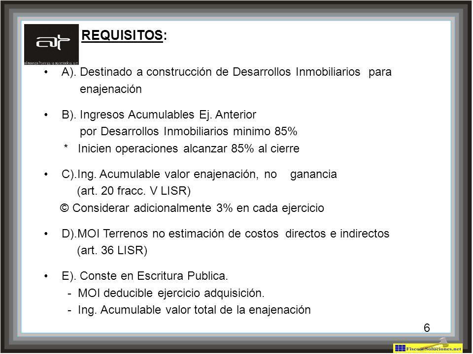 REQUISITOS: A). Destinado a construcción de Desarrollos Inmobiliarios para. enajenación. B). Ingresos Acumulables Ej. Anterior.