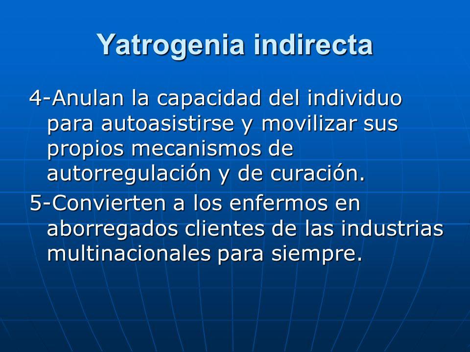 Yatrogenia indirecta 4-Anulan la capacidad del individuo para autoasistirse y movilizar sus propios mecanismos de autorregulación y de curación.