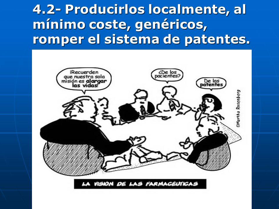 4.2- Producirlos localmente, al mínimo coste, genéricos, romper el sistema de patentes.