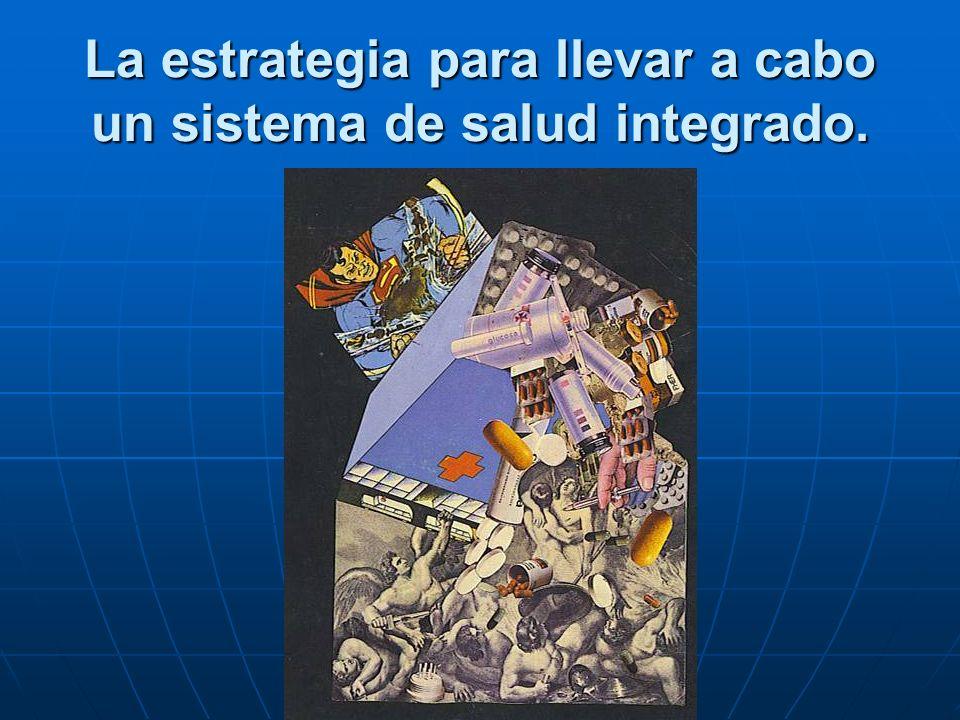 La estrategia para llevar a cabo un sistema de salud integrado.