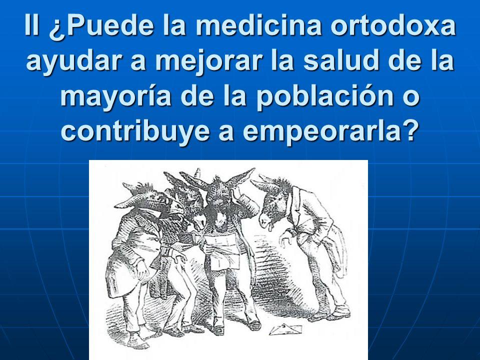 II ¿Puede la medicina ortodoxa ayudar a mejorar la salud de la mayoría de la población o contribuye a empeorarla