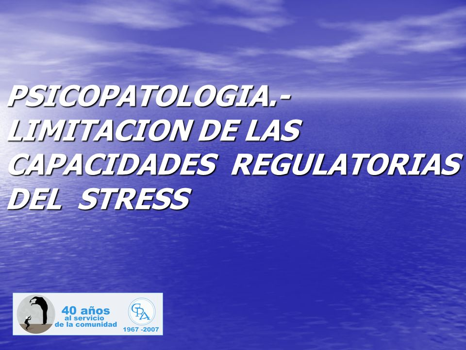 PSICOPATOLOGIA.-LIMITACION DE LAS CAPACIDADES REGULATORIAS DEL STRESS