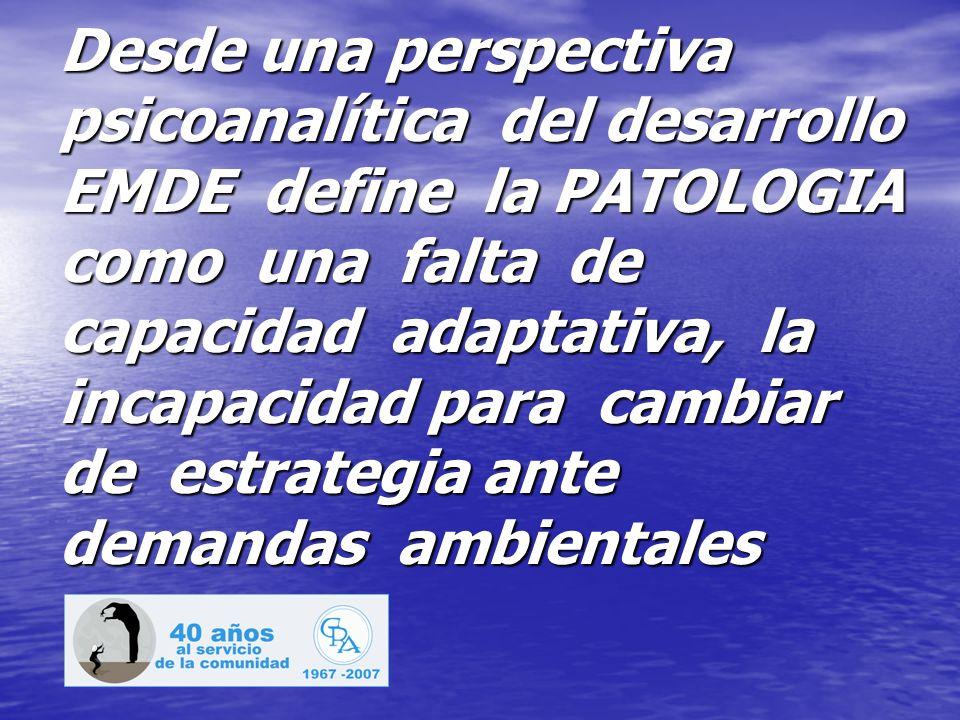 Desde una perspectiva psicoanalítica del desarrollo EMDE define la PATOLOGIA como una falta de capacidad adaptativa, la incapacidad para cambiar de estrategia ante demandas ambientales