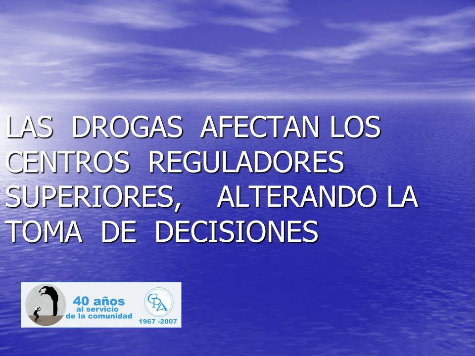 LAS DROGAS AFECTAN LOS CENTROS REGULADORES SUPERIORES, ALTERANDO LA TOMA DE DECISIONES