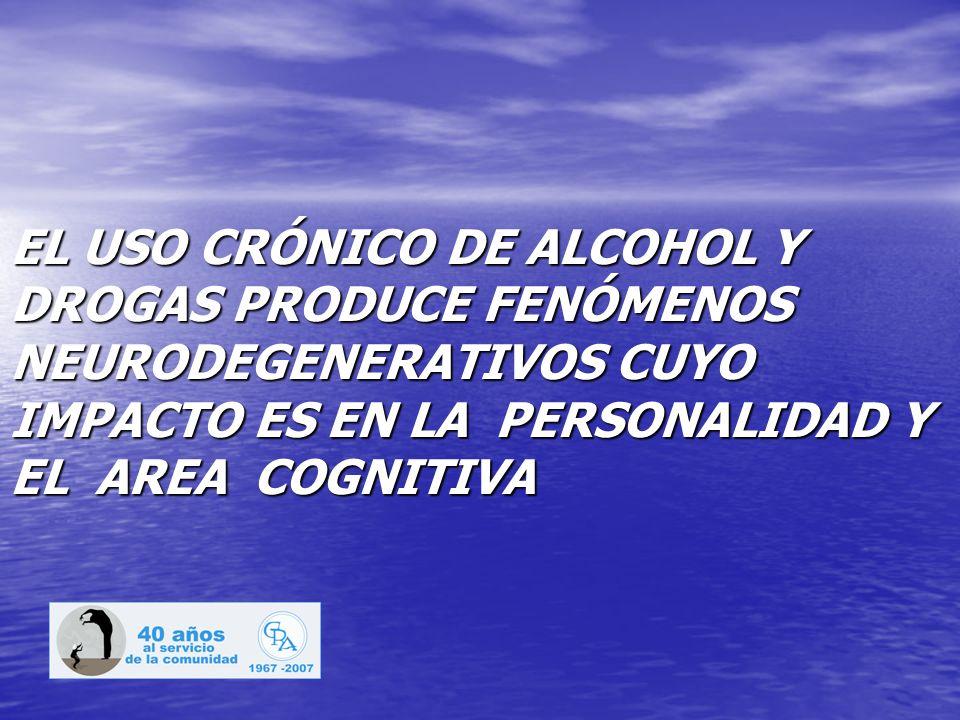 EL USO CRÓNICO DE ALCOHOL Y DROGAS PRODUCE FENÓMENOS NEURODEGENERATIVOS CUYO IMPACTO ES EN LA PERSONALIDAD Y EL AREA COGNITIVA