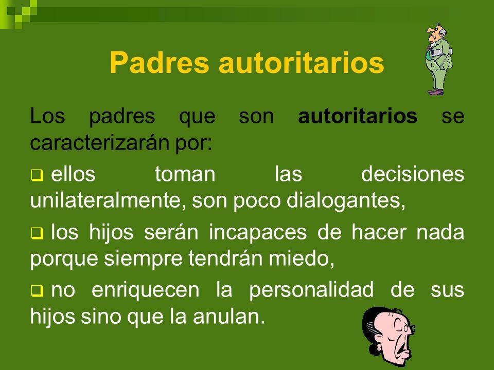 Padres autoritarios Los padres que son autoritarios se caracterizarán por: ellos toman las decisiones unilateralmente, son poco dialogantes,