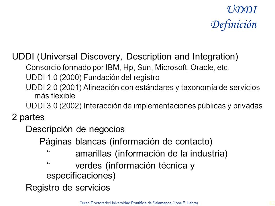 UDDI Definición UDDI (Universal Discovery, Description and Integration) Consorcio formado por IBM, Hp, Sun, Microsoft, Oracle, etc.