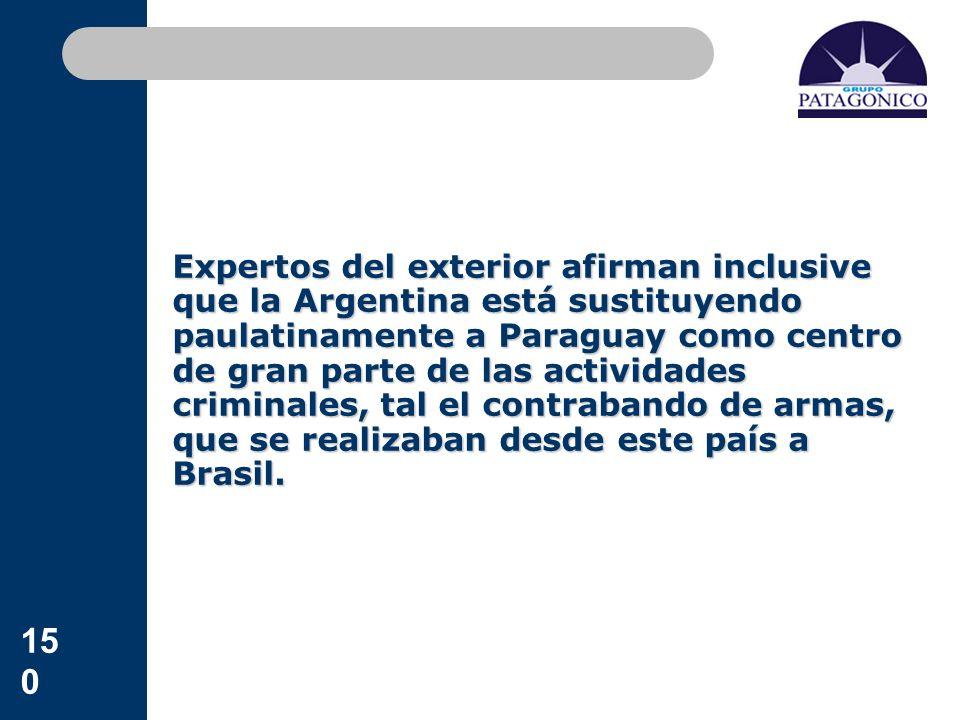 Expertos del exterior afirman inclusive que la Argentina está sustituyendo paulatinamente a Paraguay como centro de gran parte de las actividades criminales, tal el contrabando de armas, que se realizaban desde este país a Brasil.