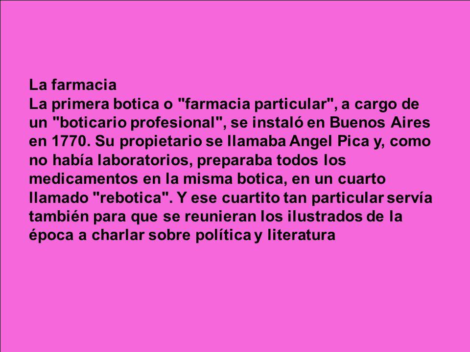 La farmacia La primera botica o farmacia particular , a cargo de un boticario profesional , se instaló en Buenos Aires en 1770.