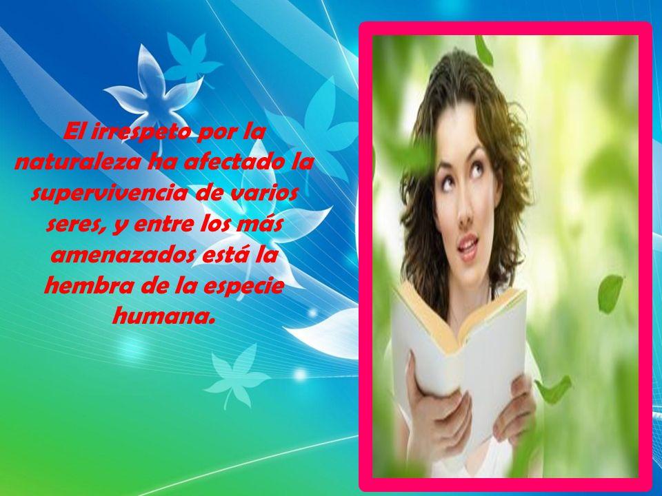 El irrespeto por la naturaleza ha afectado la supervivencia de varios seres, y entre los más amenazados está la hembra de la especie humana.