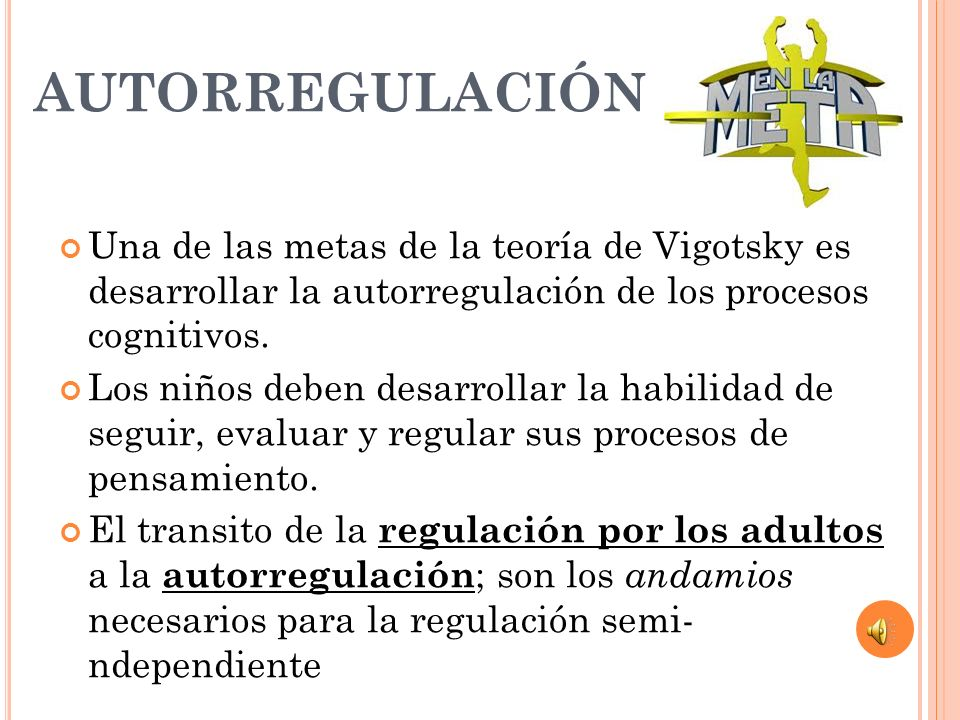 AUTORREGULACIÓN Una de las metas de la teoría de Vigotsky es desarrollar la autorregulación de los procesos cognitivos.