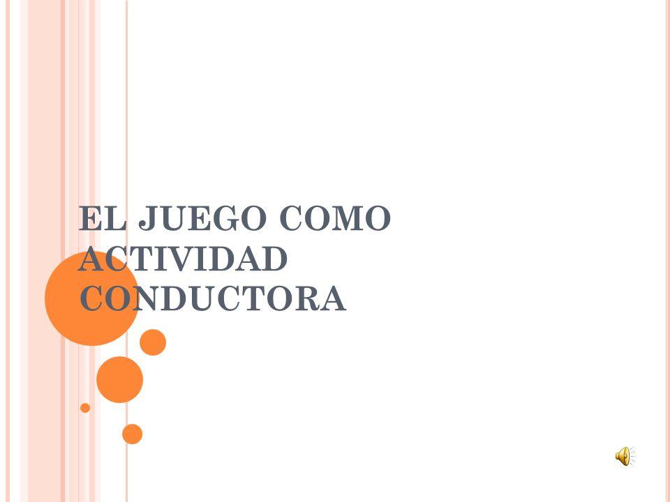 EL JUEGO COMO ACTIVIDAD CONDUCTORA