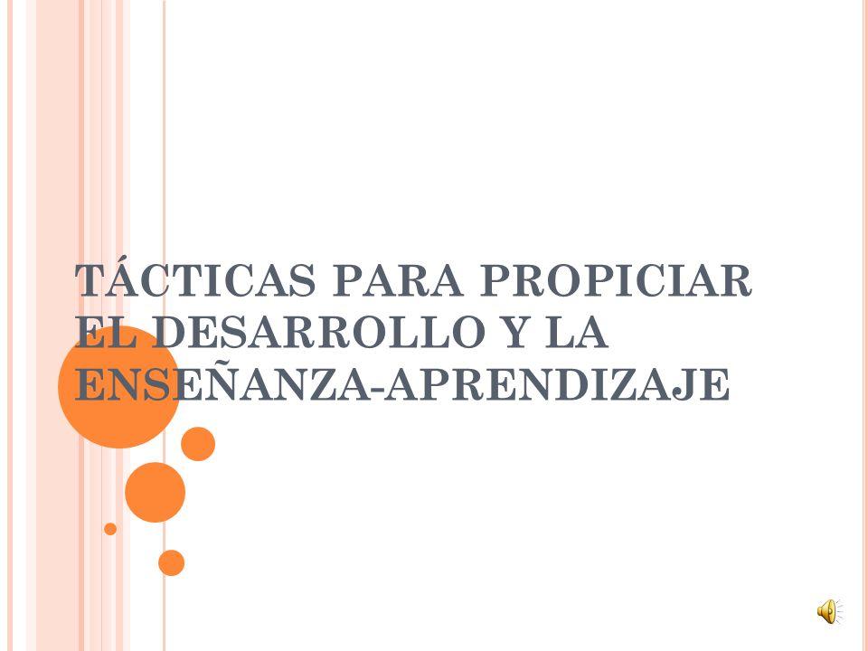 TÁCTICAS PARA PROPICIAR EL DESARROLLO Y LA ENSEÑANZA-APRENDIZAJE