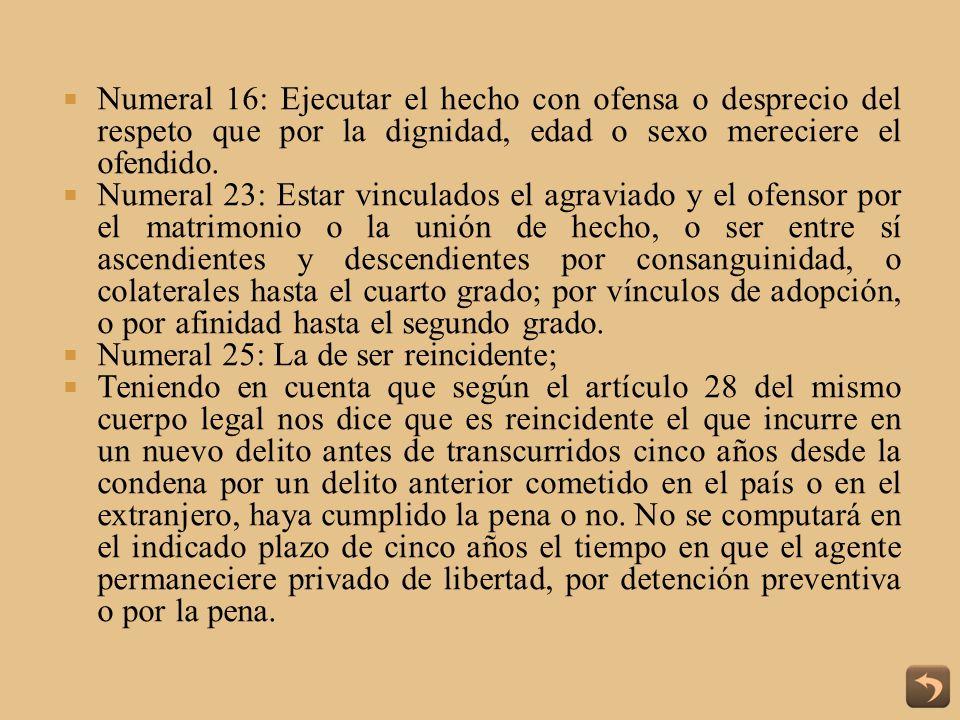 Numeral 16: Ejecutar el hecho con ofensa o desprecio del respeto que por la dignidad, edad o sexo mereciere el ofendido.